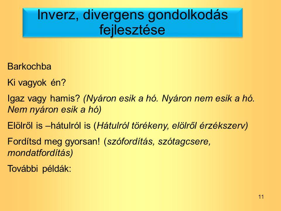 11 Inverz, divergens gondolkodás fejlesztése Barkochba Ki vagyok én? Igaz vagy hamis? (Nyáron esik a hó. Nyáron nem esik a hó. Nem nyáron esik a hó) E