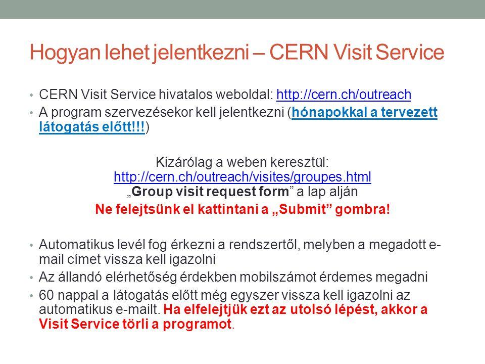 """Hogyan lehet jelentkezni – CERN Visit Service CERN Visit Service hivatalos weboldal: http://cern.ch/outreachhttp://cern.ch/outreach A program szervezésekor kell jelentkezni (hónapokkal a tervezett látogatás előtt!!!) Kizárólag a weben keresztül: http://cern.ch/outreach/visites/groupes.html """"Group visit request form a lap alján http://cern.ch/outreach/visites/groupes.html Ne felejtsünk el kattintani a """"Submit gombra."""