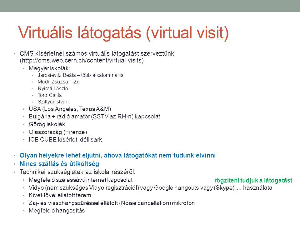 Virtuális látogatás (virtual visit) CMS kísérletnél számos virtuális látogatást szerveztünk (http://cms.web.cern.ch/content/virtual-visits) Magyar iskolák: Jarosievitz Beáta – több alkalommal is Mudri Zsuzsa – 2x Nyirati László Toró Csilla Szittyai István USA (Los Angeles, Texas A&M) Bulgária + rádió amatőr (SSTV az RH-n) kapcsolat Görög iskolák Olaszország (Firenze) ICE CUBE kísérlet, déli sark Olyan helyekre lehet eljutni, ahova látogatókat nem tudunk elvinni Nincs szállás és útiköltség Technikai szükségletek az iskola részéről: Megfelelő szélessávú internet kapcsolat Vidyo (nem szükséges Vidyo regisztráció!) vagy Google hangouts vagy (Skype),...