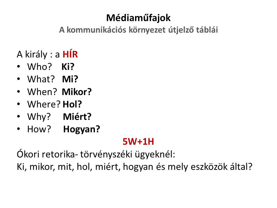 Médiaműfajok A kommunikációs környezet útjelző táblái A király : a HÍR Who? Ki? What? Mi? When? Mikor? Where? Hol? Why? Miért? How? Hogyan? 5W+1H Ókor