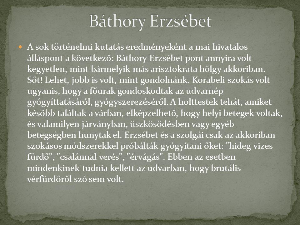 A sok történelmi kutatás eredményeként a mai hivatalos álláspont a következő: Báthory Erzsébet pont annyira volt kegyetlen, mint bármelyik más arisztokrata hölgy akkoriban.