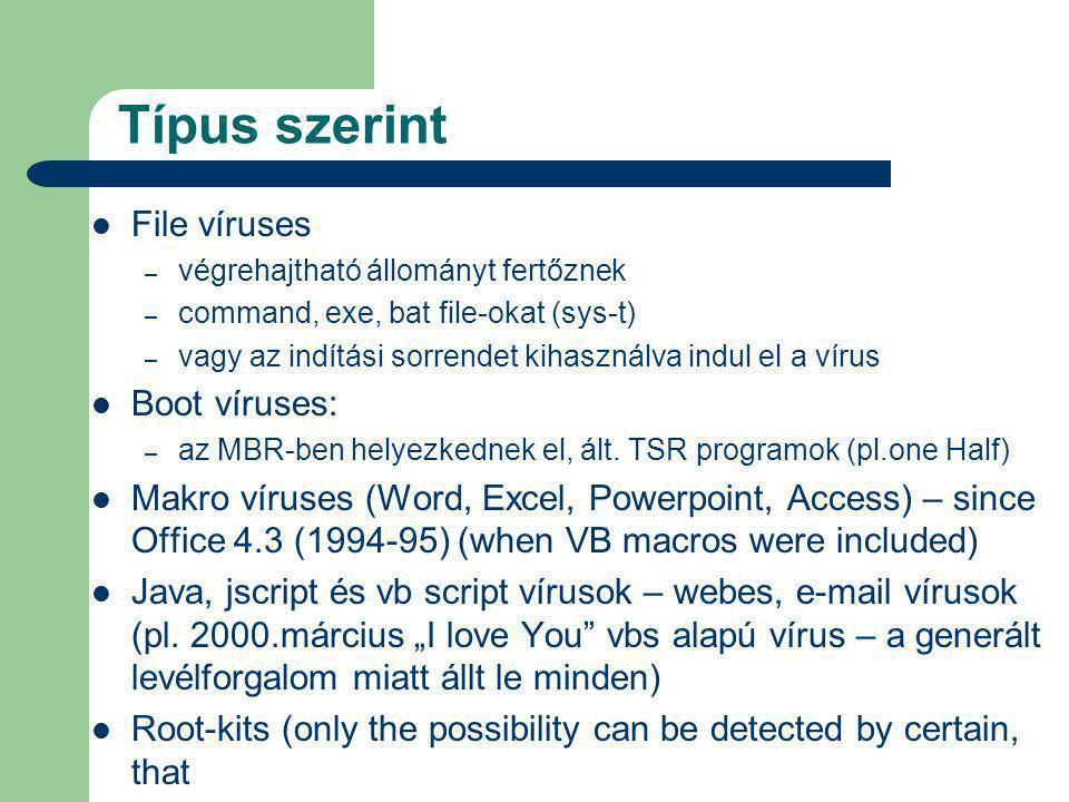Típus szerint File víruses – végrehajtható állományt fertőznek – command, exe, bat file-okat (sys-t) – vagy az indítási sorrendet kihasználva indul el a vírus Boot víruses: – az MBR-ben helyezkednek el, ált.