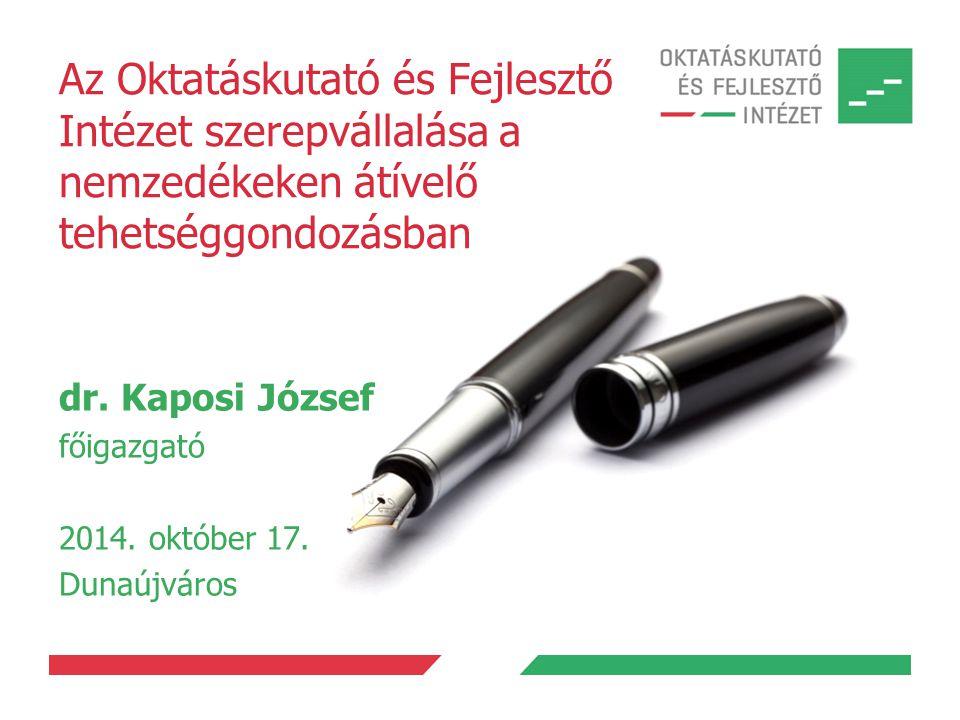 Az Oktatáskutató és Fejlesztő Intézet szerepvállalása a nemzedékeken átívelő tehetséggondozásban dr. Kaposi József főigazgató 2014. október 17. Dunaúj