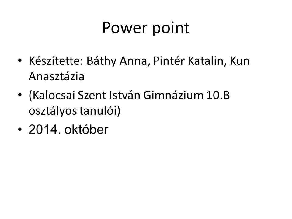 Power point Készítette: Báthy Anna, Pintér Katalin, Kun Anasztázia (Kalocsai Szent István Gimnázium 10.B osztályos tanulói) 2014. október