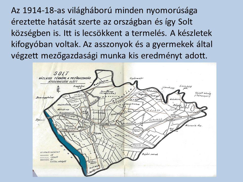 Az 1914-18-as világháború minden nyomorúsága éreztette hatását szerte az országban és így Solt községben is. Itt is lecsökkent a termelés. A készletek