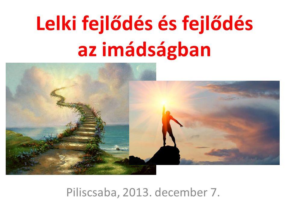 Lelki fejlődés és fejlődés az imádságban Piliscsaba, 2013. december 7.