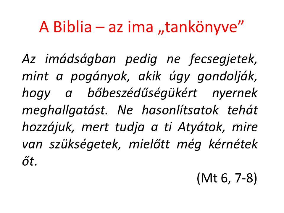 """A Biblia – az ima """"tankönyve"""" Az imádságban pedig ne fecsegjetek, mint a pogányok, akik úgy gondolják, hogy a bőbeszédűségükért nyernek meghallgatást."""