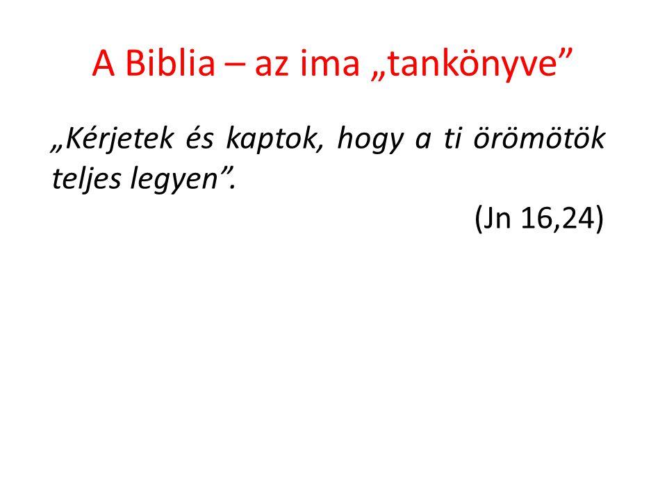 """A Biblia – az ima """"tankönyve"""" """"Kérjetek és kaptok, hogy a ti örömötök teljes legyen"""". (Jn 16,24)"""