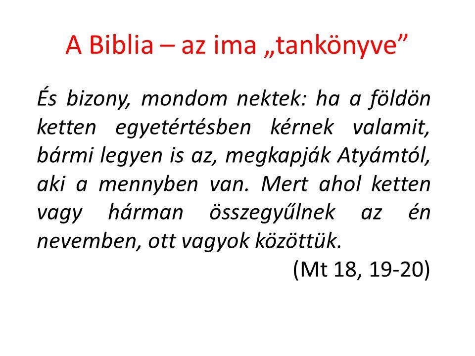 """A Biblia – az ima """"tankönyve"""" És bizony, mondom nektek: ha a földön ketten egyetértésben kérnek valamit, bármi legyen is az, megkapják Atyámtól, aki a"""