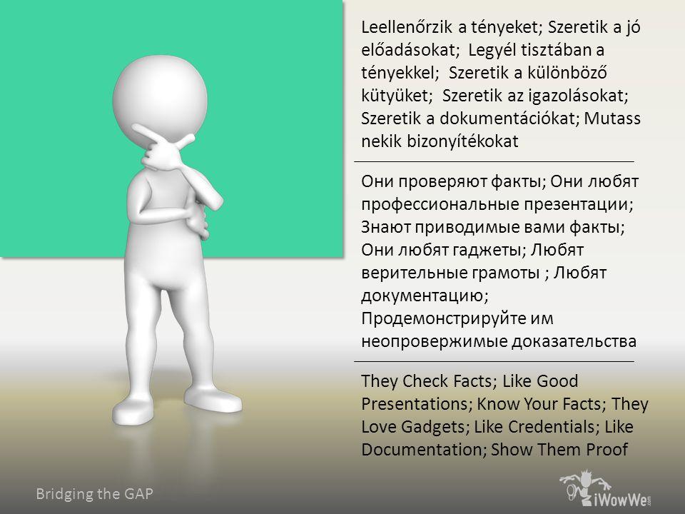 Bridging the GAP They Check Facts; Like Good Presentations; Know Your Facts; They Love Gadgets; Like Credentials; Like Documentation; Show Them Proof Они проверяют факты; Они любят профессиональные презентации; Знают приводимые вами факты; Они любят гаджеты; Любят верительные грамоты ; Любят документацию; Продемонстрируйте им неопровержимые доказательства Leellenőrzik a tényeket; Szeretik a jó előadásokat; Legyél tisztában a tényekkel; Szeretik a különböző kütyüket; Szeretik az igazolásokat; Szeretik a dokumentációkat; Mutass nekik bizonyítékokat