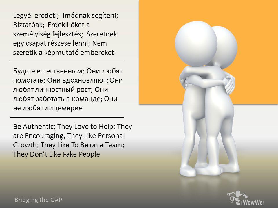 Bridging the GAP Be Authentic; They Love to Help; They are Encouraging; They Like Personal Growth; They Like To Be on a Team; They Don't Like Fake People Будьте естественным; Они любят помогать; Они вдохновляют; Они любят личностный рост; Они любят работать в команде; Они не любят лицемерие Legyél eredeti; Imádnak segíteni; Biztatóak; Érdekli őket a személyiség fejlesztés; Szeretnek egy csapat részese lenni; Nem szeretik a képmutató embereket