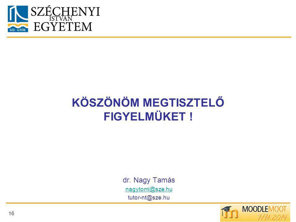 KÖSZÖNÖM MEGTISZTELŐ FIGYELMÜKET ! dr. Nagy Tamás nagytomi@sze.hu tutor-nt@sze.hu 16
