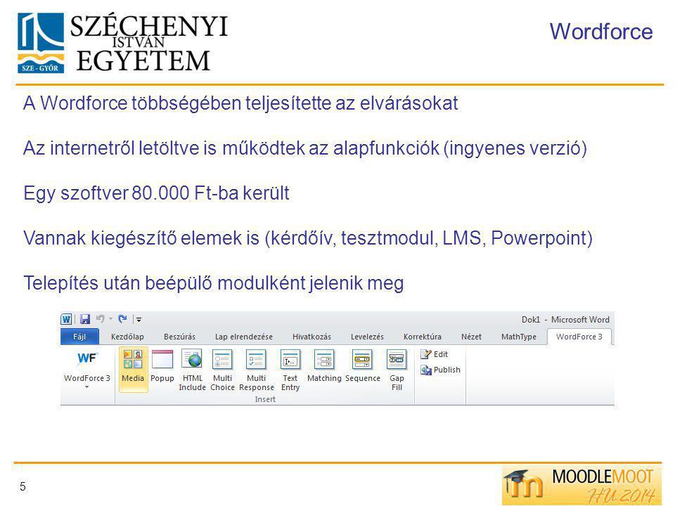 5 Wordforce A Wordforce többségében teljesítette az elvárásokat Az internetről letöltve is működtek az alapfunkciók (ingyenes verzió) Egy szoftver 80.000 Ft-ba került Vannak kiegészítő elemek is (kérdőív, tesztmodul, LMS, Powerpoint) Telepítés után beépülő modulként jelenik meg