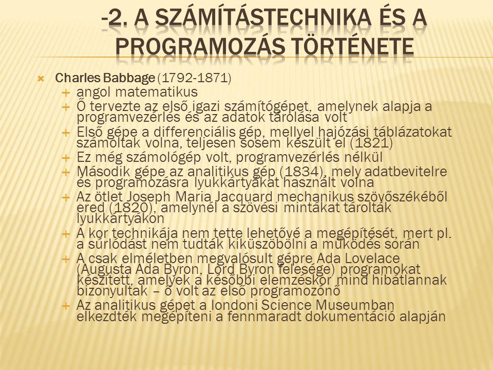  Charles Babbage (1792-1871)  angol matematikus  Ő tervezte az első igazi számítógépet, amelynek alapja a programvezérlés és az adatok tárolása volt  Első gépe a differenciális gép, mellyel hajózási táblázatokat számoltak volna, teljesen sosem készült el (1821)  Ez még számológép volt, programvezérlés nélkül  Második gépe az analitikus gép (1834), mely adatbevitelre és programozásra lyukkártyákat használt volna  Az ötlet Joseph Maria Jacquard mechanikus szövőszékéből ered (1820), amelynél a szövési mintákat tárolták lyukkártyákon  A kor technikája nem tette lehetővé a megépítését, mert pl.