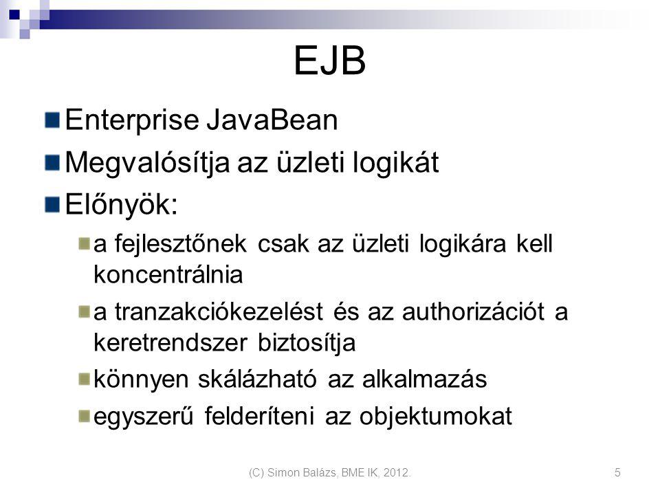 EJB Enterprise JavaBean Megvalósítja az üzleti logikát Előnyök: a fejlesztőnek csak az üzleti logikára kell koncentrálnia a tranzakciókezelést és az authorizációt a keretrendszer biztosítja könnyen skálázható az alkalmazás egyszerű felderíteni az objektumokat (C) Simon Balázs, BME IK, 2012.5