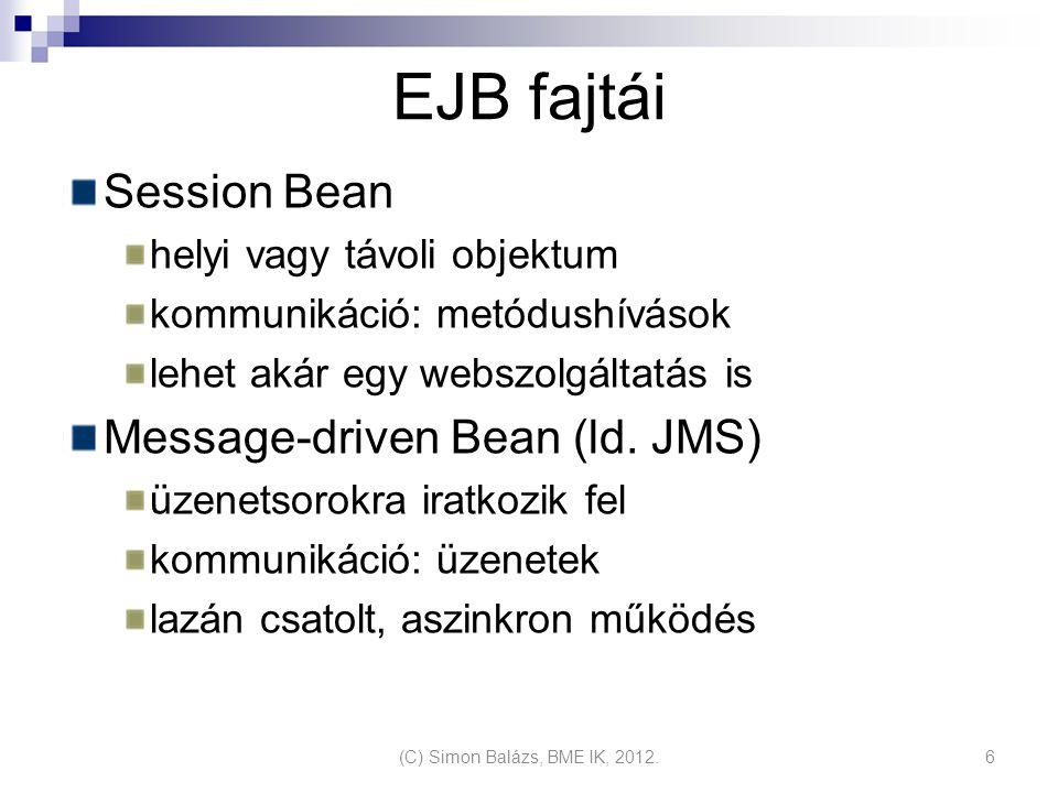 EJB fajtái Session Bean helyi vagy távoli objektum kommunikáció: metódushívások lehet akár egy webszolgáltatás is Message-driven Bean (ld.