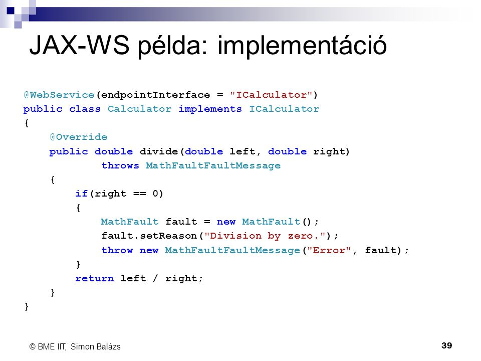 JAX-WS példa: implementáció 39 © BME IIT, Simon Balázs @WebService(endpointInterface = ICalculator ) public class Calculator implements ICalculator { @Override public double divide(double left, double right) throws MathFaultFaultMessage { if(right == 0) { MathFault fault = new MathFault(); fault.setReason( Division by zero. ); throw new MathFaultFaultMessage( Error , fault); } return left / right; }