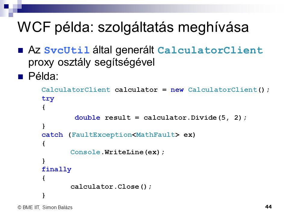 WCF példa: szolgáltatás meghívása Az SvcUtil által generált CalculatorClient proxy osztály segítségével Példa: 44 © BME IIT, Simon Balázs CalculatorCl
