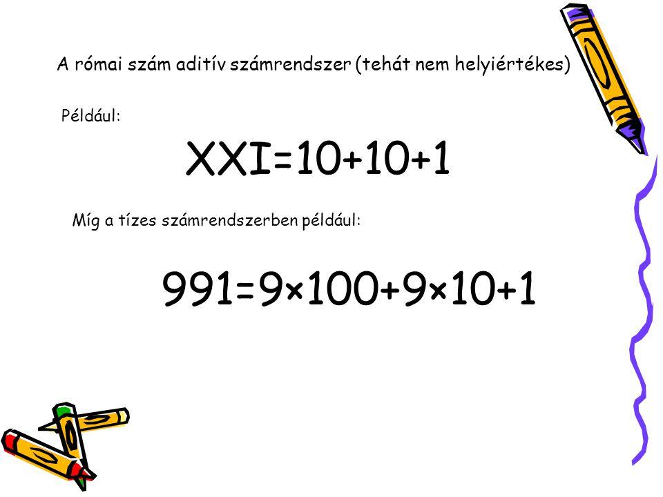 A római szám aditív számrendszer (tehát nem helyiértékes) XXI=10+10+1 Például: Míg a tízes számrendszerben például: 991=9×100+9×10+1