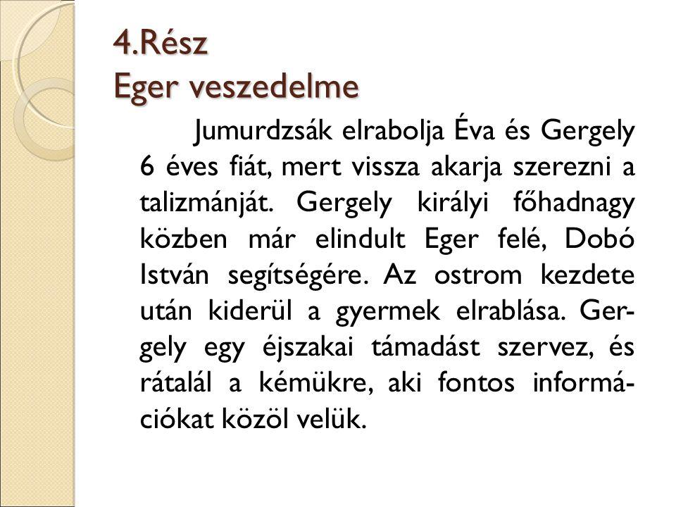4.Rész Eger veszedelme Jumurdzsák elrabolja Éva és Gergely 6 éves fiát, mert vissza akarja szerezni a talizmánját. Gergely királyi főhadnagy közben má