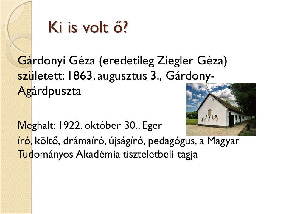 Ki is volt ő? Gárdonyi Géza (eredetileg Ziegler Géza) született: 1863. augusztus 3., Gárdony- Agárdpuszta M eghalt: 1922. október 30., Eger író, költő