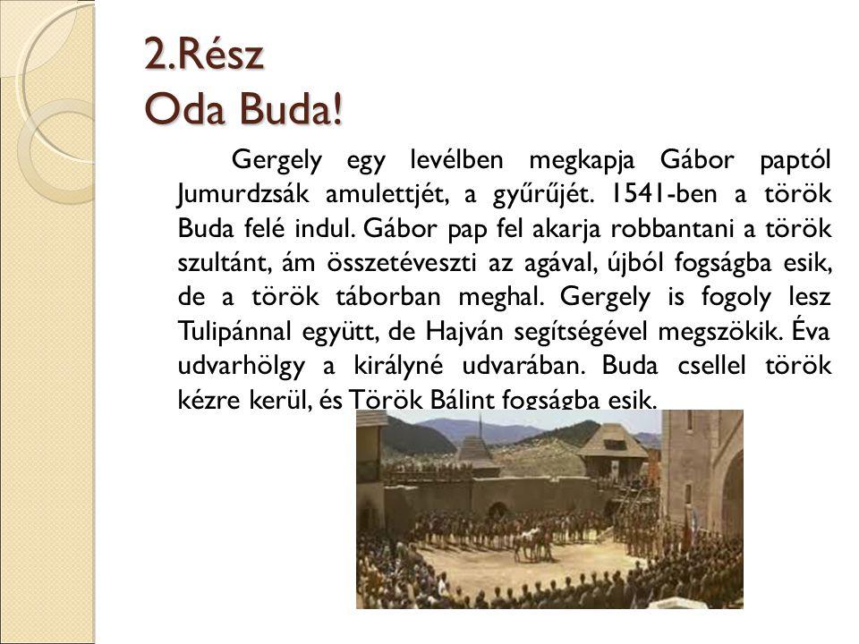 2.Rész Oda Buda! Gergely egy levélben megkapja Gábor paptól Jumurdzsák amulettjét, a gyűrűjét. 1541-ben a török Buda felé indul. Gábor pap fel akarja