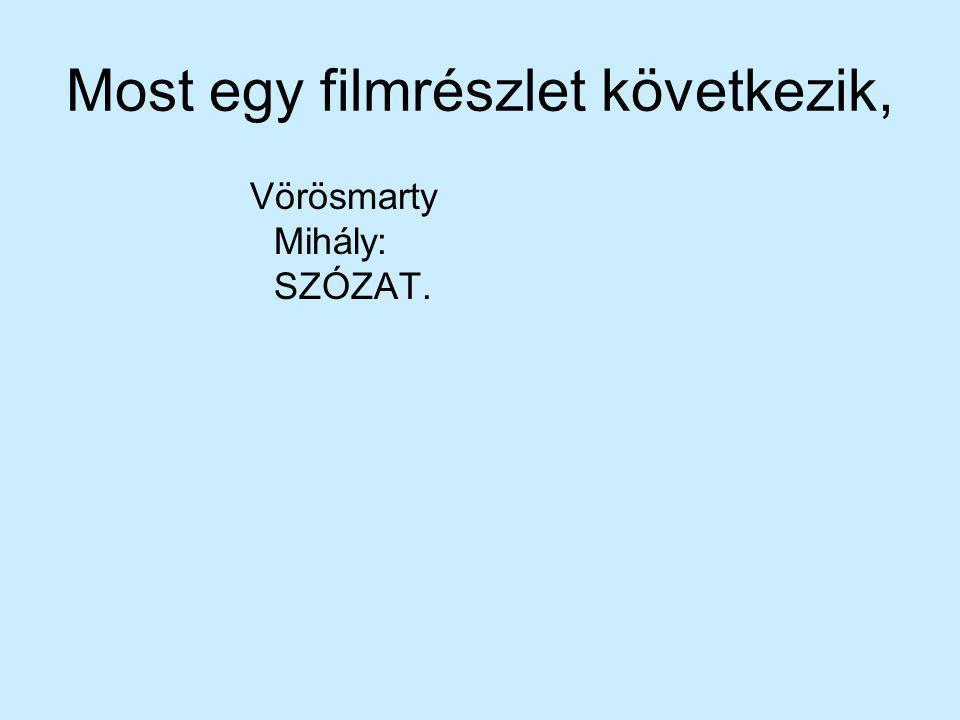 Most egy filmrészlet következik, Vörösmarty Mihály: SZÓZAT.
