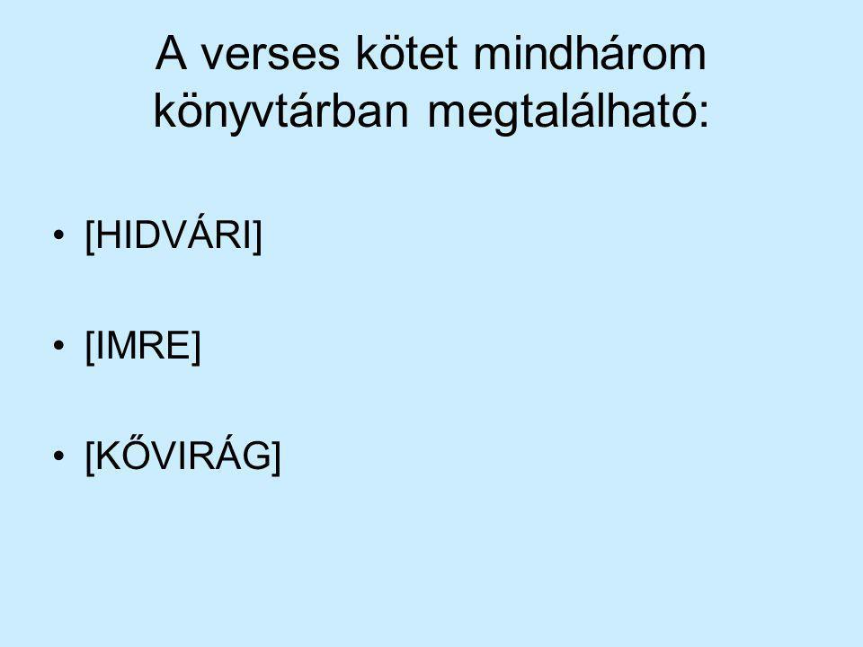 A verses kötet mindhárom könyvtárban megtalálható: [HIDVÁRI] [IMRE] [KŐVIRÁG]