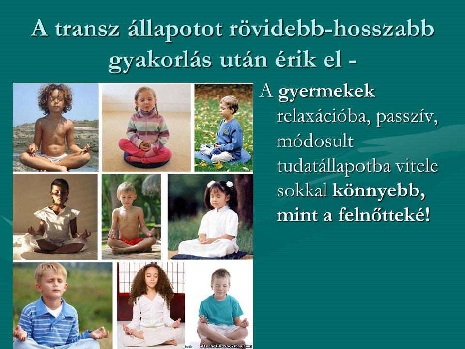 A transz állapotot rövidebb-hosszabb gyakorlás után érik el - A gyermekek relaxációba, passzív, módosult tudatállapotba vitele sokkal könnyebb, mint a