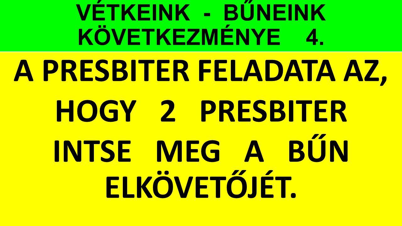 VÉTKEINK - BŰNEINK KÖVETKEZMÉNYE 4. A PRESBITER FELADATA AZ, HOGY 2 PRESBITER INTSE MEG A BŰN ELKÖVETŐJÉT.