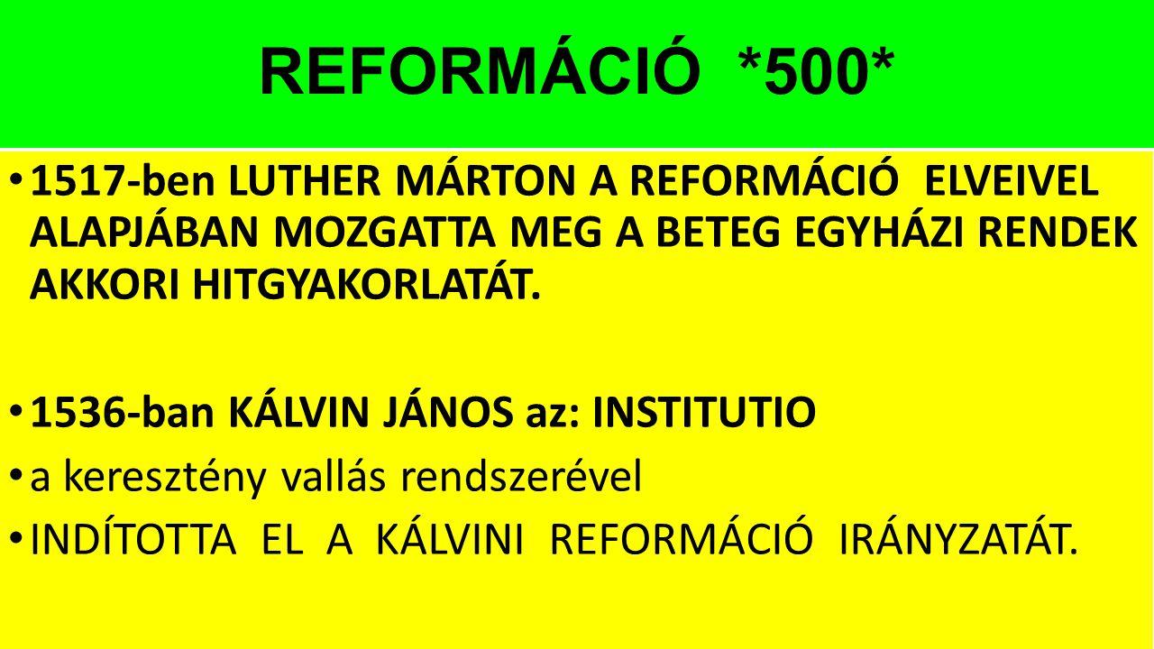 REFORMÁCIÓ *500* 1517-ben LUTHER MÁRTON A REFORMÁCIÓ ELVEIVEL ALAPJÁBAN MOZGATTA MEG A BETEG EGYHÁZI RENDEK AKKORI HITGYAKORLATÁT. 1536-ban KÁLVIN JÁN
