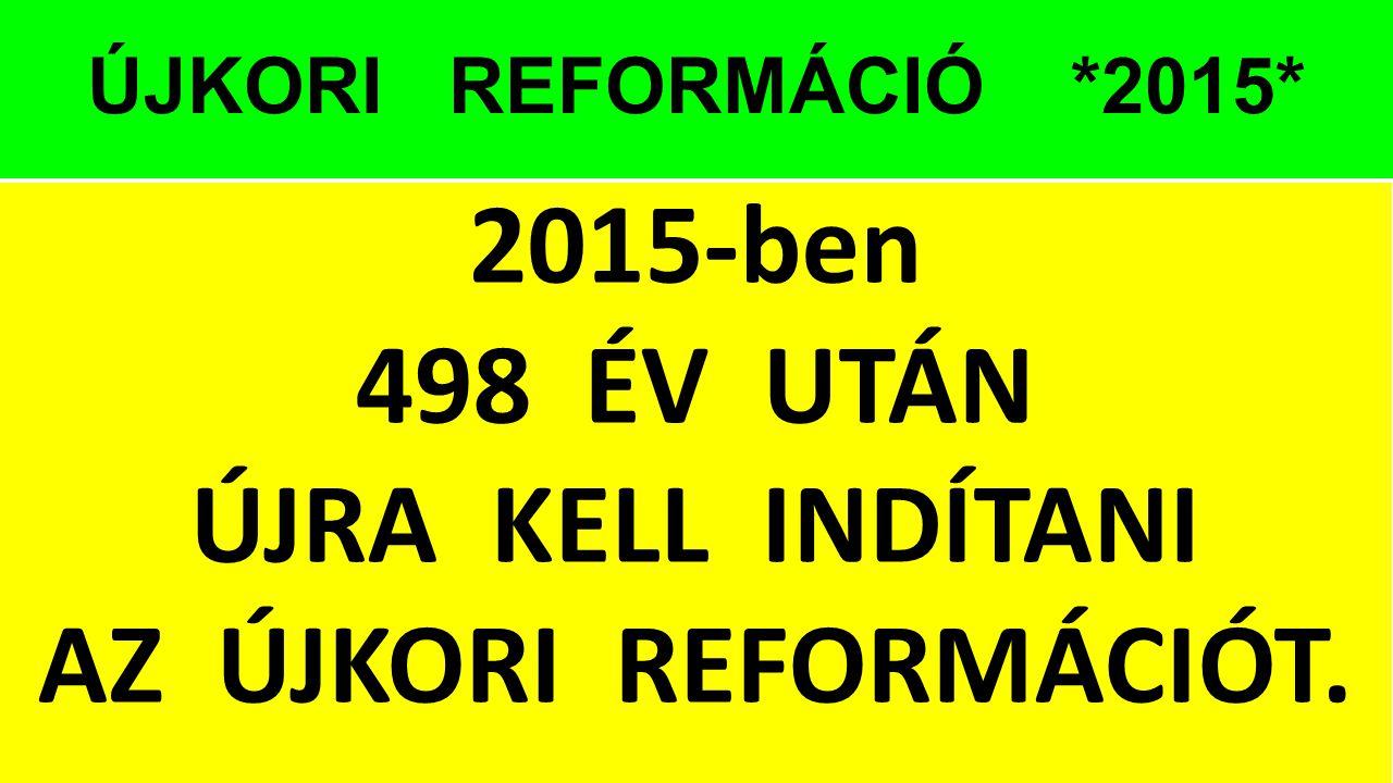 ÚJKORI REFORMÁCIÓ *2015* 2015-ben 498 ÉV UTÁN ÚJRA KELL INDÍTANI AZ ÚJKORI REFORMÁCIÓT.