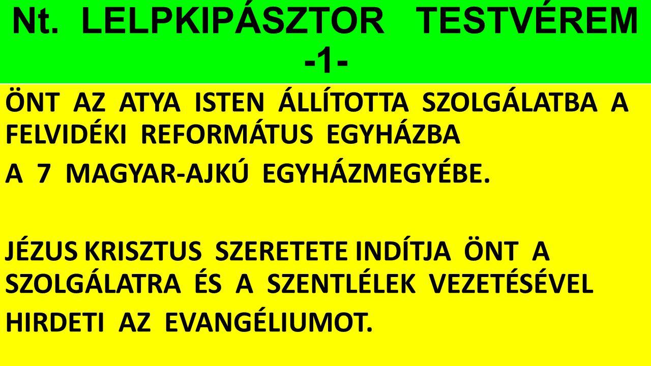 Nt. LELPKIPÁSZTOR TESTVÉREM -1- ÖNT AZ ATYA ISTEN ÁLLÍTOTTA SZOLGÁLATBA A FELVIDÉKI REFORMÁTUS EGYHÁZBA A 7 MAGYAR-AJKÚ EGYHÁZMEGYÉBE. JÉZUS KRISZTUS