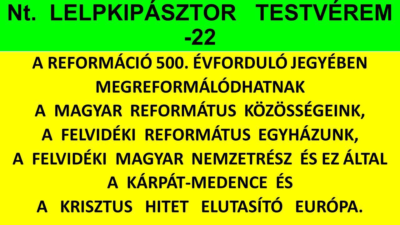 Nt. LELPKIPÁSZTOR TESTVÉREM -22 A REFORMÁCIÓ 500. ÉVFORDULÓ JEGYÉBEN MEGREFORMÁLÓDHATNAK A MAGYAR REFORMÁTUS KÖZÖSSÉGEINK, A FELVIDÉKI REFORMÁTUS EGYH