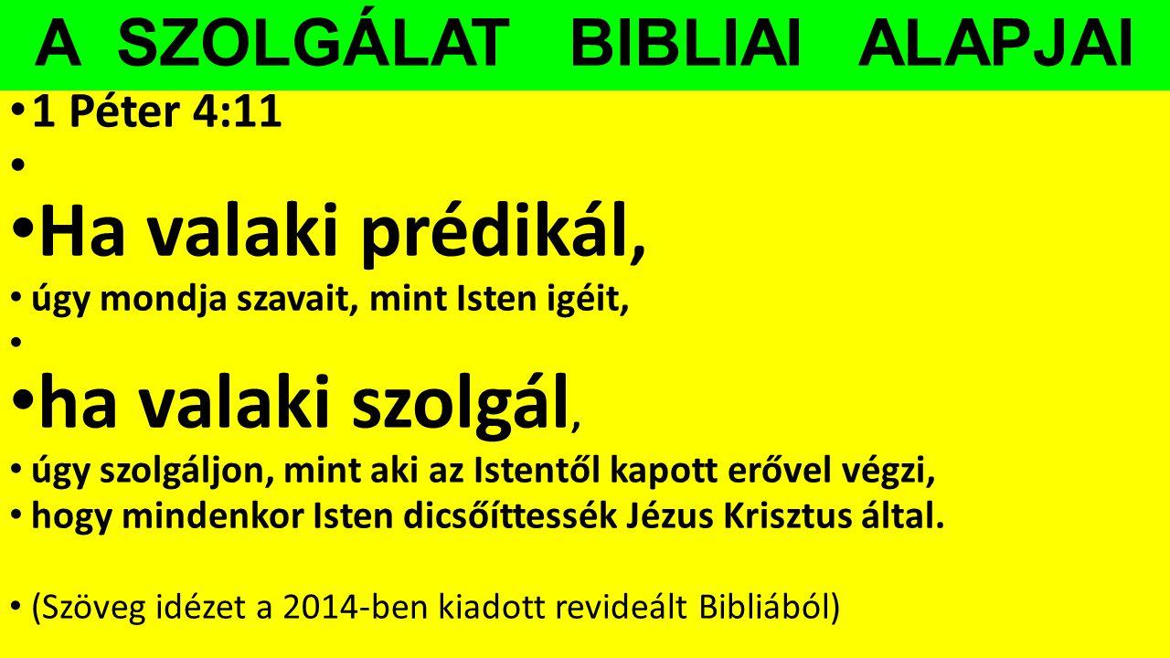 A SZOLGÁLAT BIBLIAI ALAPJAI 1 Péter 4:11 Ha valaki prédikál, úgy mondja szavait, mint Isten igéit, ha valaki szolgál, úgy szolgáljon, mint aki az Iste