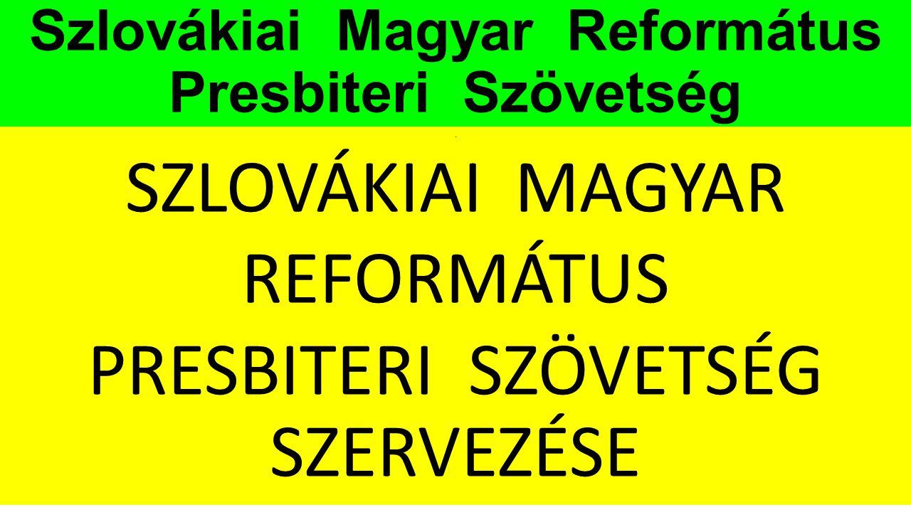 Szlovákiai Magyar Református Presbiteri Szövetség. SZLOVÁKIAI MAGYAR REFORMÁTUS PRESBITERI SZÖVETSÉG SZERVEZÉSE