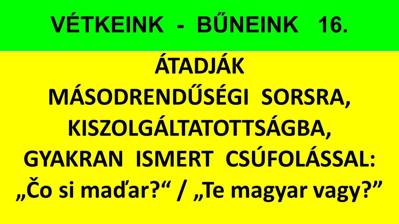 """VÉTKEINK - BŰNEINK 16. ÁTADJÁK MÁSODRENDŰSÉGI SORSRA, KISZOLGÁLTATOTTSÁGBA, GYAKRAN ISMERT CSÚFOLÁSSAL: """"Čo si maďar?"""" / """"Te magyar vagy?"""""""