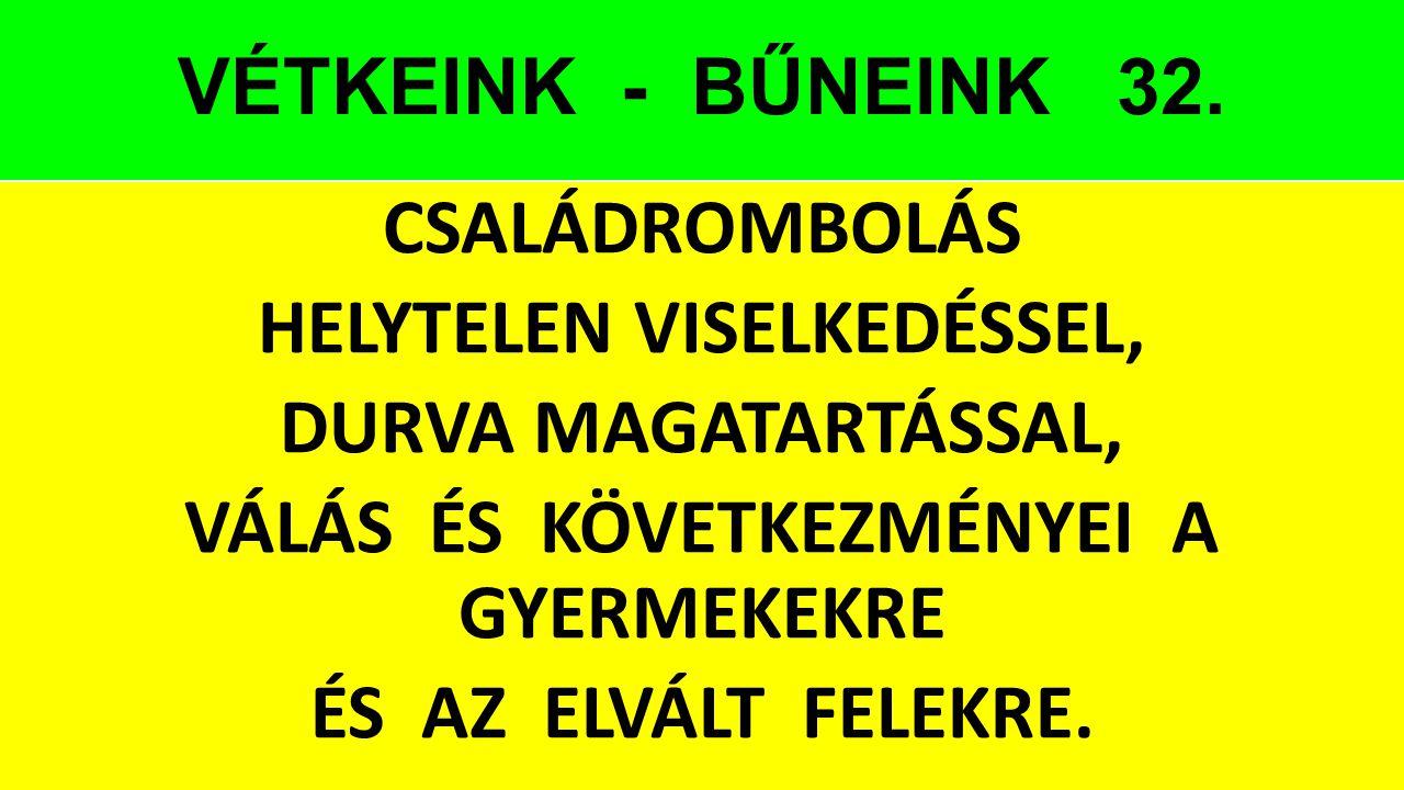 VÉTKEINK - BŰNEINK 32. CSALÁDROMBOLÁS HELYTELEN VISELKEDÉSSEL, DURVA MAGATARTÁSSAL, VÁLÁS ÉS KÖVETKEZMÉNYEI A GYERMEKEKRE ÉS AZ ELVÁLT FELEKRE.