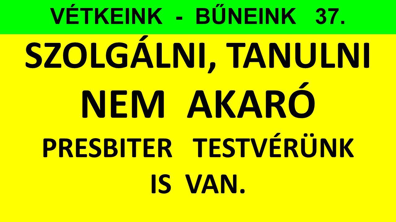VÉTKEINK - BŰNEINK 37. SZOLGÁLNI, TANULNI NEM AKARÓ PRESBITER TESTVÉRÜNK IS VAN.