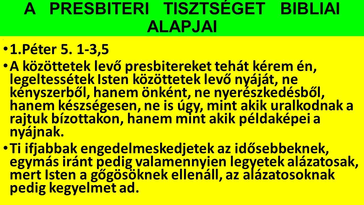 A PRESBITERI TISZTSÉGET BIBLIAI ALAPJAI. 1.Péter 5. 1-3,5 A közöttetek levő presbitereket tehát kérem én, legeltessétek Isten közöttetek levő nyáját,