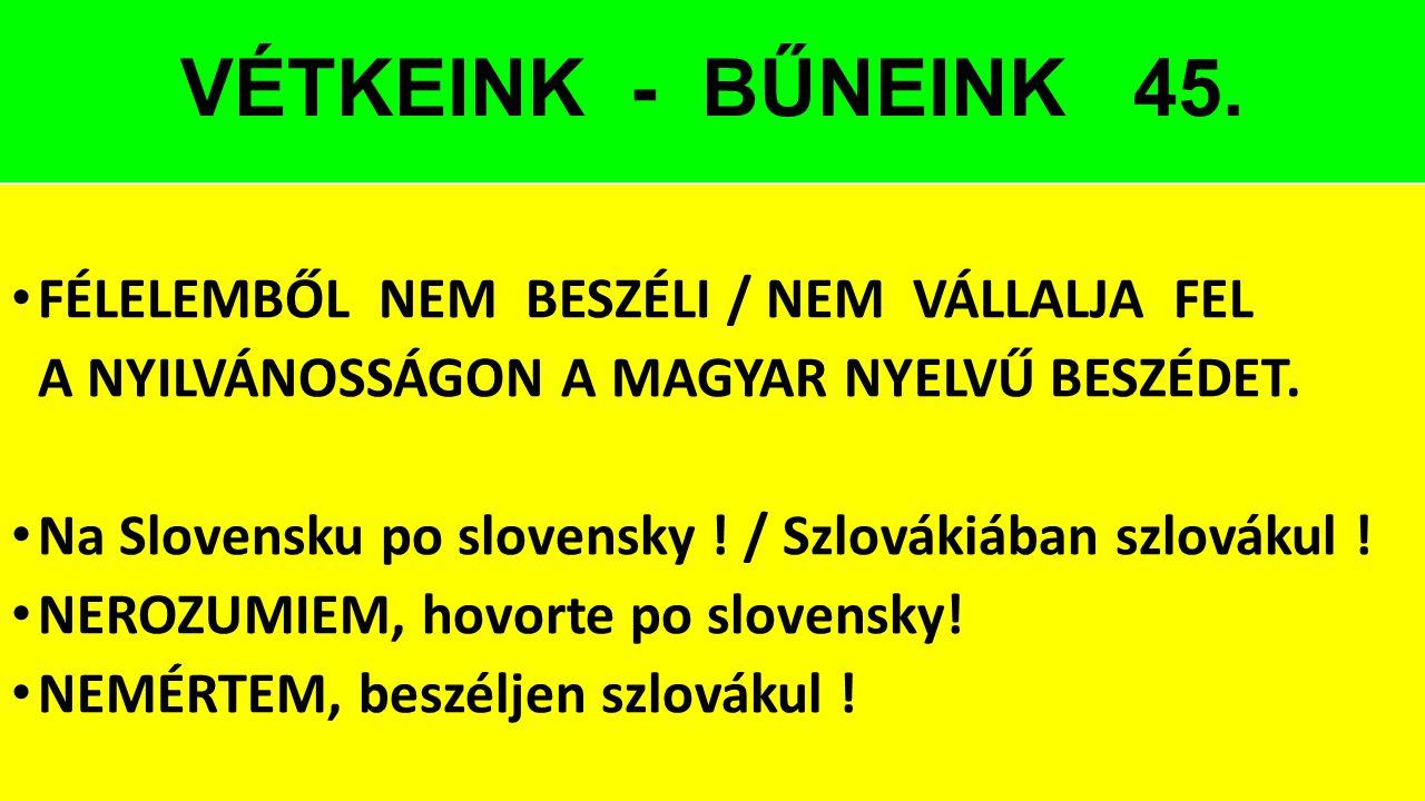 VÉTKEINK - BŰNEINK 45. FÉLELEMBŐL NEM BESZÉLI / NEM VÁLLALJA FEL A NYILVÁNOSSÁGON A MAGYAR NYELVŰ BESZÉDET. Na Slovensku po slovensky ! / Szlovákiában