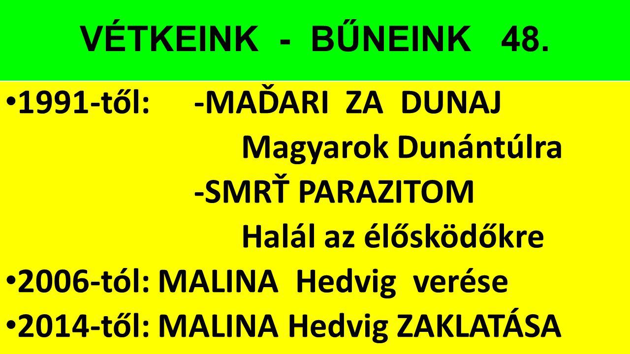 VÉTKEINK - BŰNEINK 48. 1991-től: -MAĎARI ZA DUNAJ Magyarok Dunántúlra -SMRŤ PARAZITOM Halál az élősködőkre 2006-tól: MALINA Hedvig verése 2014-től: MA