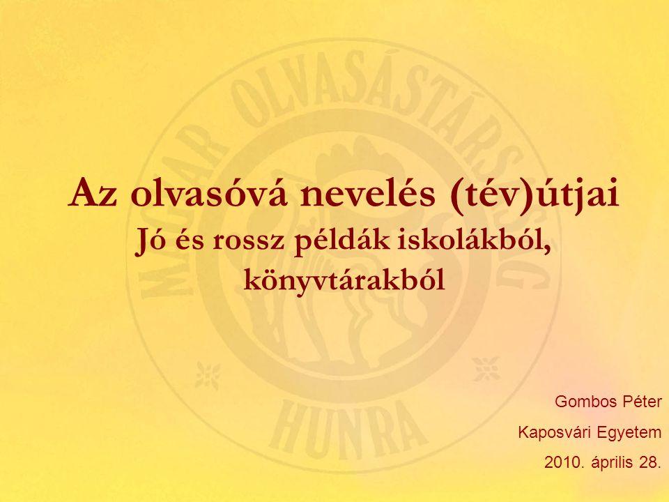 Az olvasóvá nevelés (tév)útjai Jó és rossz példák iskolákból, könyvtárakból Gombos Péter Kaposvári Egyetem 2010.