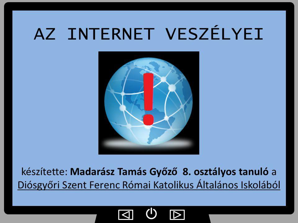 AZ INTERNET VESZÉLYEI készítette: Madarász Tamás Győző 8. osztályos tanuló a Diósgyőri Szent Ferenc Római Katolikus Általános Iskolából