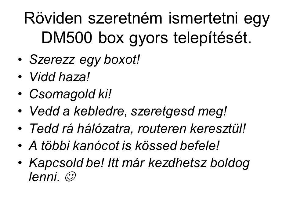 Röviden szeretném ismertetni egy DM500 box gyors telepítését. Szerezz egy boxot! Vidd haza! Csomagold ki! Vedd a kebledre, szeretgesd meg! Tedd rá hál