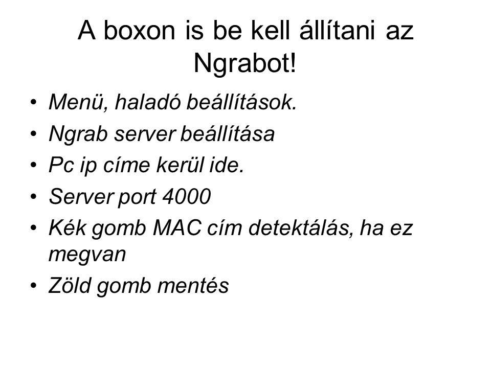 A boxon is be kell állítani az Ngrabot! Menü, haladó beállítások. Ngrab server beállítása Pc ip címe kerül ide. Server port 4000 Kék gomb MAC cím dete
