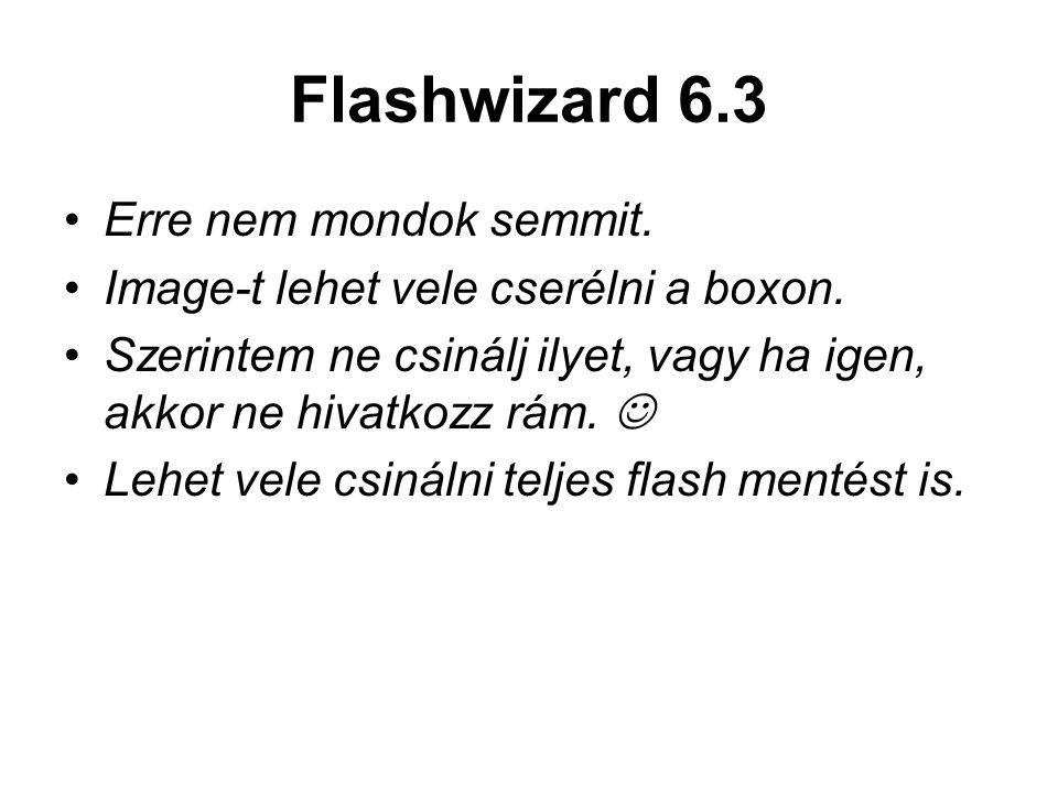 Flashwizard 6.3 Erre nem mondok semmit. Image-t lehet vele cserélni a boxon. Szerintem ne csinálj ilyet, vagy ha igen, akkor ne hivatkozz rám. Lehet v