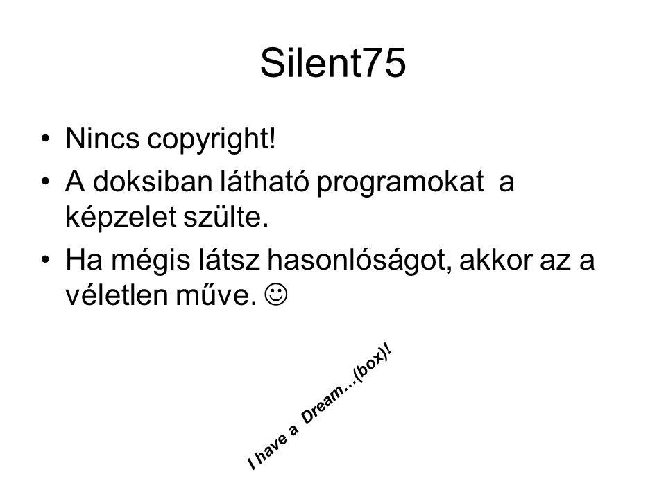 Silent75 Nincs copyright! A doksiban látható programokat a képzelet szülte. Ha mégis látsz hasonlóságot, akkor az a véletlen műve. I have a Dream…(box