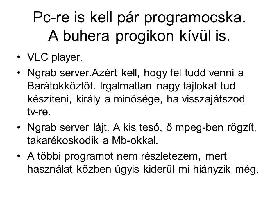 Pc-re is kell pár programocska. A buhera progikon kívül is. VLC player. Ngrab server.Azért kell, hogy fel tudd venni a Barátokköztöt. Irgalmatlan nagy