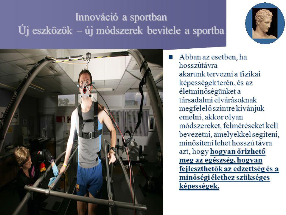 Innováció a sportban Új eszközök – új módszerek bevitele a sportba Abban az esetben, ha hosszútávra akarunk tervezni a fizikai képességek terén, és az